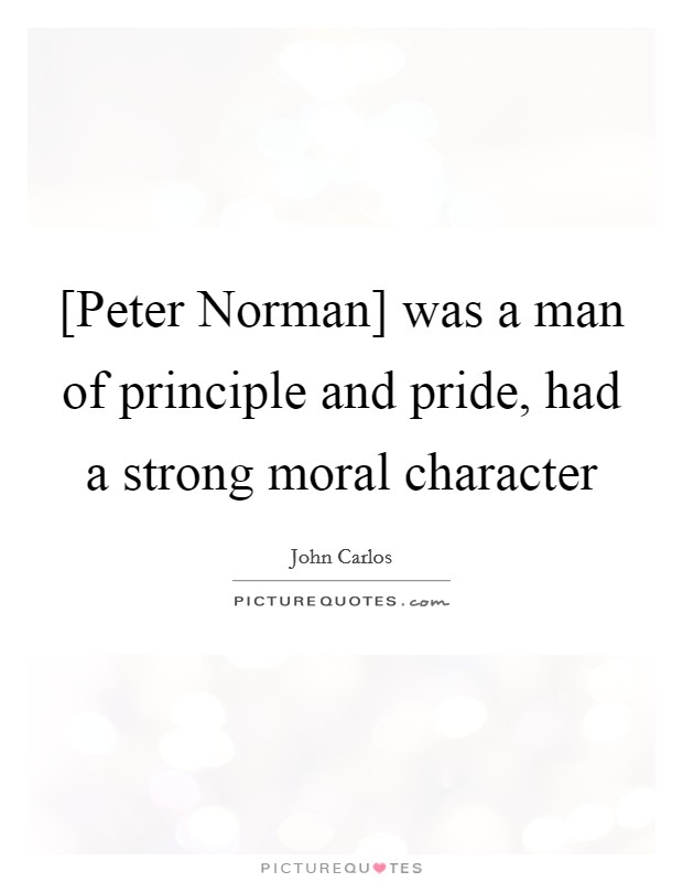 [Peter Norman] was a man of principle and pride, had a strong moral character Picture Quote #1