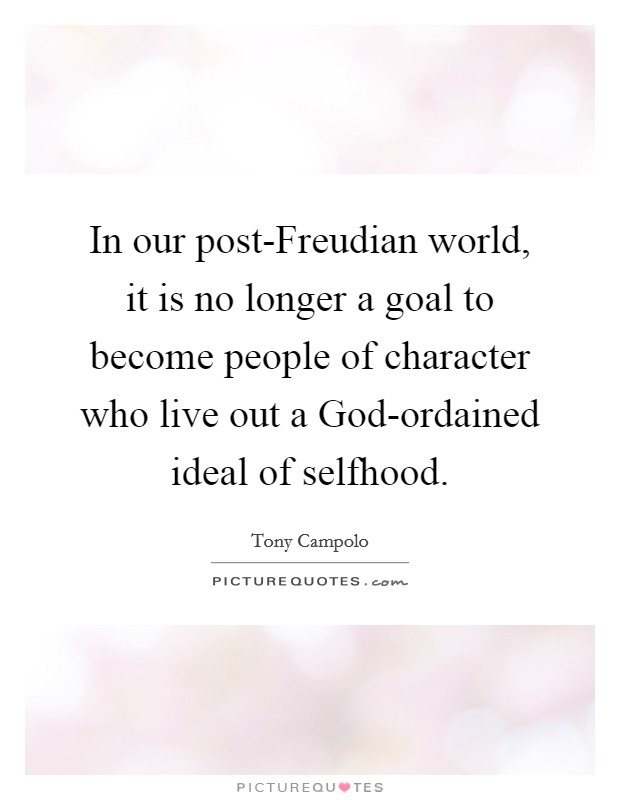 In our post-Freudian world, it is no longer a goal to become people of character who live out a God-ordained ideal of selfhood Picture Quote #1