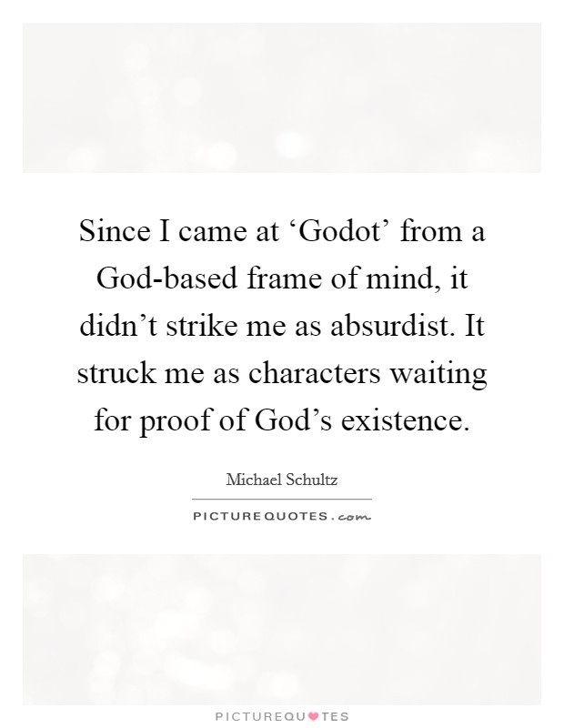 Since I came at 'Godot' from a God-based frame of mind, it didn't strike me as absurdist. It struck me as characters waiting for proof of God's existence Picture Quote #1