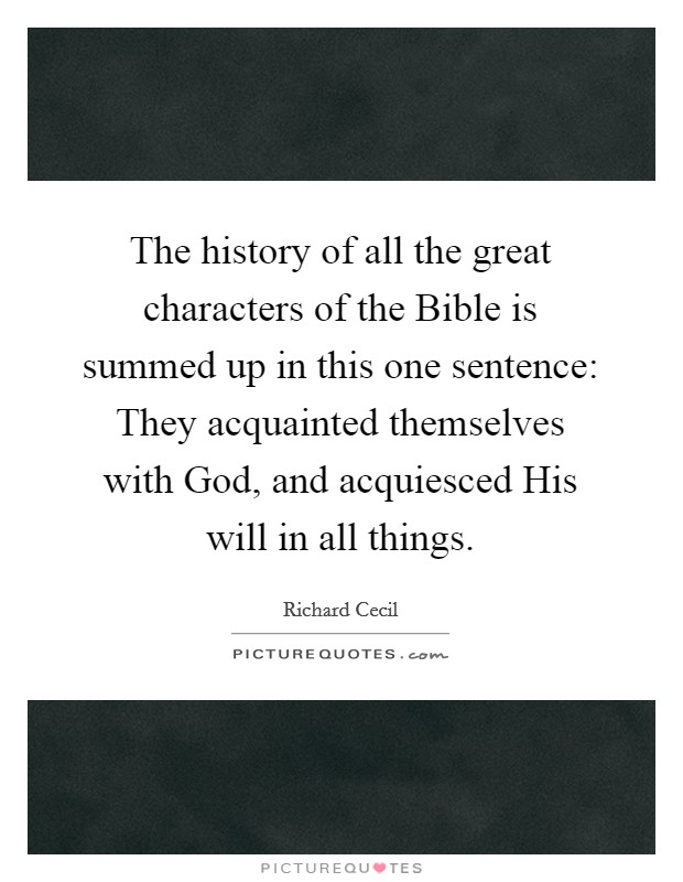 The history of all the great characters of the Bible is summed up in this one sentence: They acquainted themselves with God, and acquiesced His will in all things Picture Quote #1