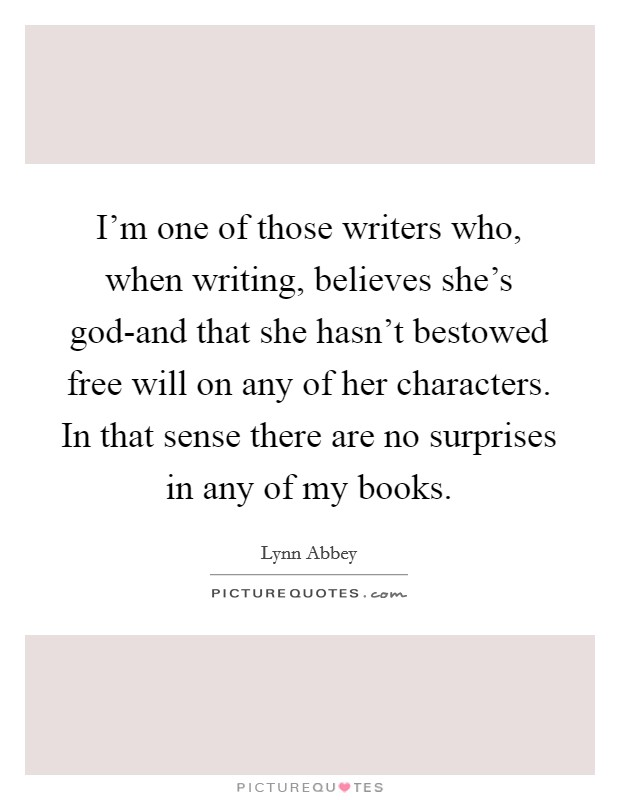 I'm one of those writers who, when writing, believes she's god-and that she hasn't bestowed free will on any of her characters. In that sense there are no surprises in any of my books Picture Quote #1
