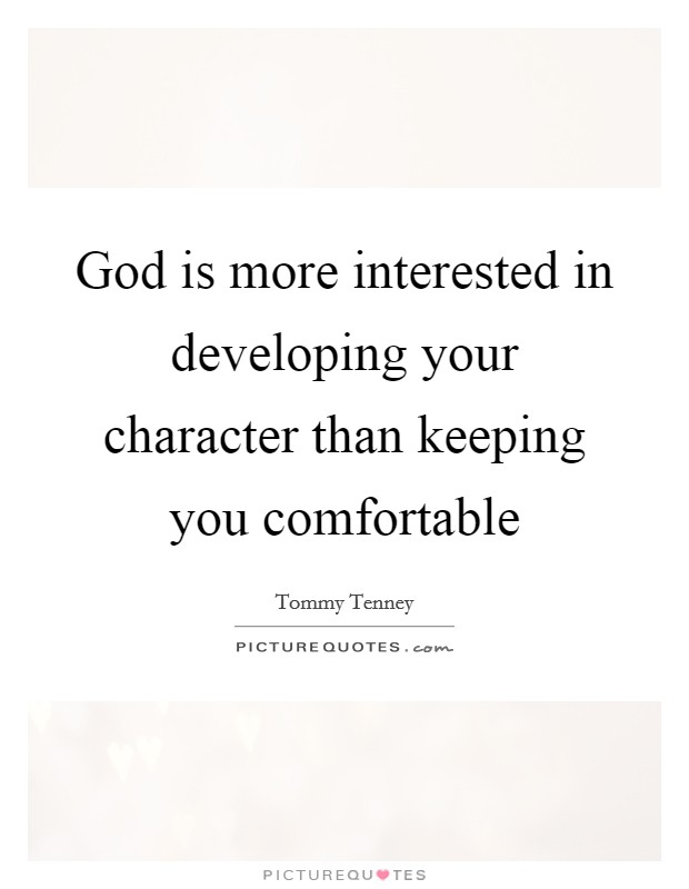 God is more interested in developing your character than keeping you comfortable Picture Quote #1