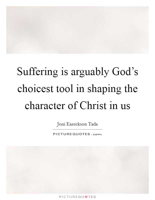 Suffering is arguably God's choicest tool in shaping the character of Christ in us Picture Quote #1