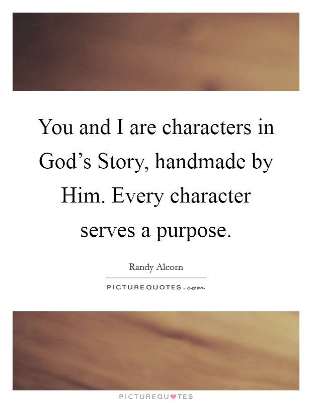 You and I are characters in God's Story, handmade by Him. Every character serves a purpose Picture Quote #1
