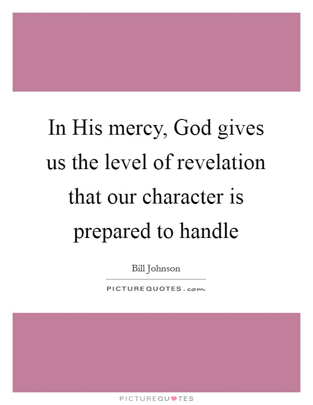 In His mercy, God gives us the level of revelation that our character is prepared to handle Picture Quote #1