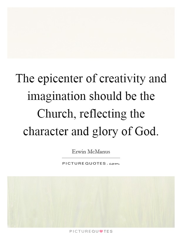 The epicenter of creativity and imagination should be the Church, reflecting the character and glory of God Picture Quote #1