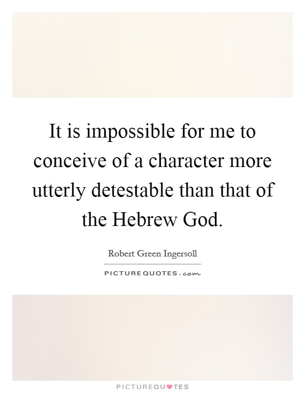 It is impossible for me to conceive of a character more utterly detestable than that of the Hebrew God Picture Quote #1