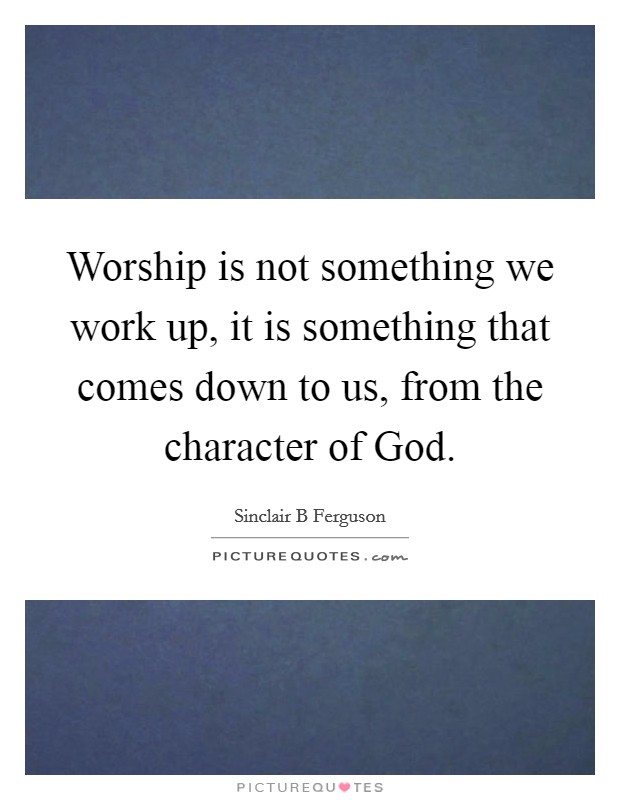 Worship is not something we work up, it is something that comes down to us, from the character of God Picture Quote #1