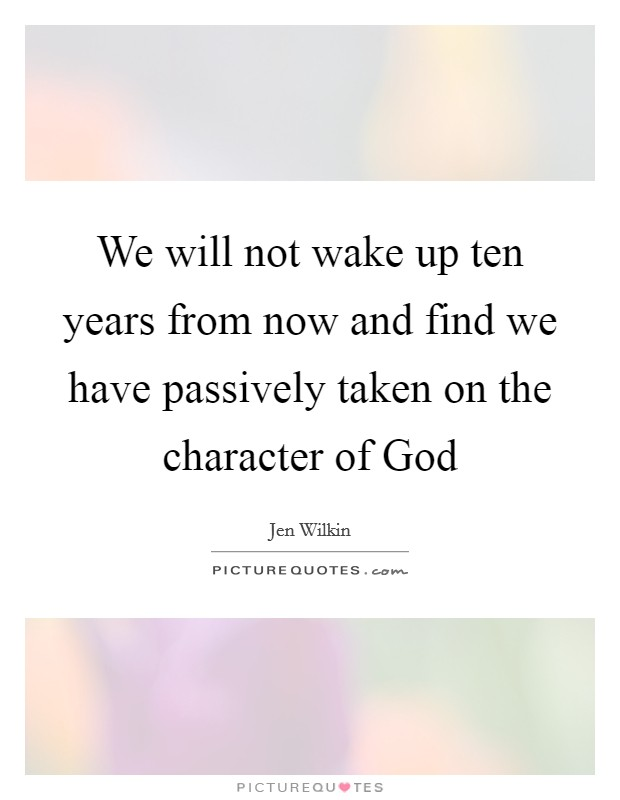 We will not wake up ten years from now and find we have passively taken on the character of God Picture Quote #1