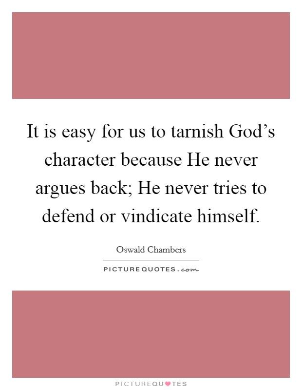 It is easy for us to tarnish God's character because He never argues back; He never tries to defend or vindicate himself Picture Quote #1