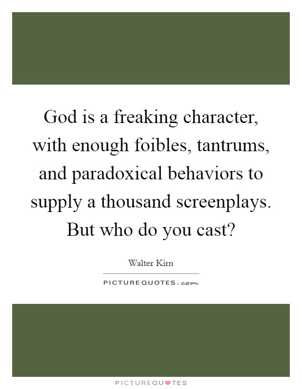 God is a freaking character, with enough foibles, tantrums, and paradoxical behaviors to supply a thousand screenplays. But who do you cast? Picture Quote #1