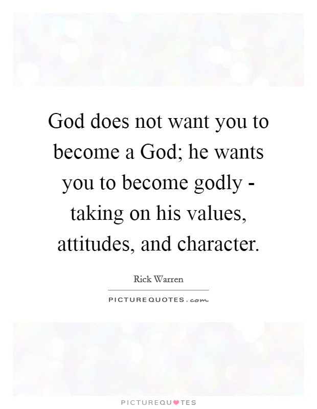 God does not want you to become a God; he wants you to become godly - taking on his values, attitudes, and character Picture Quote #1