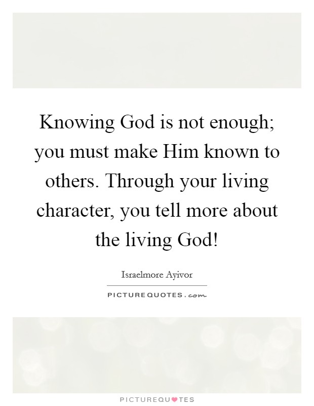 Knowing God is not enough; you must make Him known to others. Through your living character, you tell more about the living God! Picture Quote #1