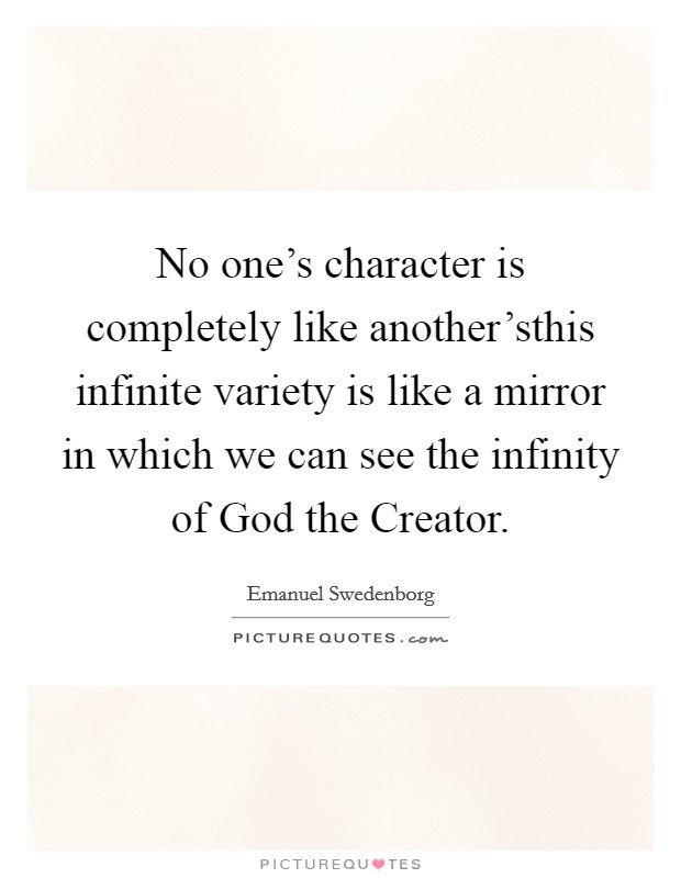 No one's character is completely like another'sthis infinite variety is like a mirror in which we can see the infinity of God the Creator Picture Quote #1