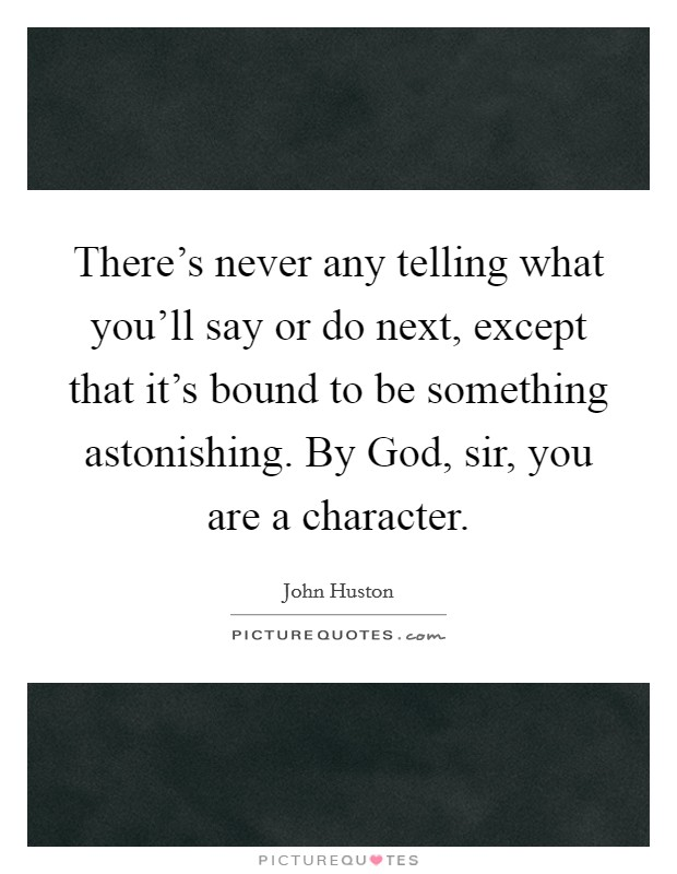 There's never any telling what you'll say or do next, except that it's bound to be something astonishing. By God, sir, you are a character Picture Quote #1