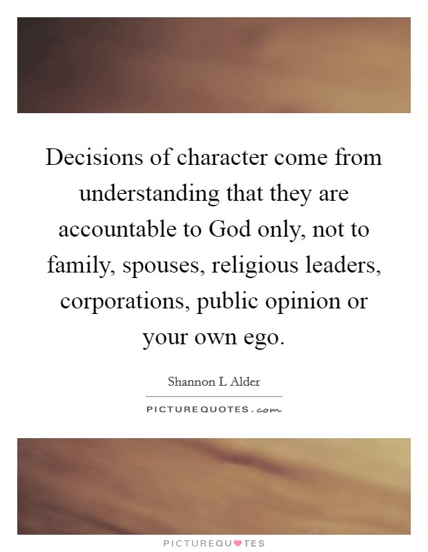 Decisions of character come from understanding that they are accountable to God only, not to family, spouses, religious leaders, corporations, public opinion or your own ego. Picture Quote #1