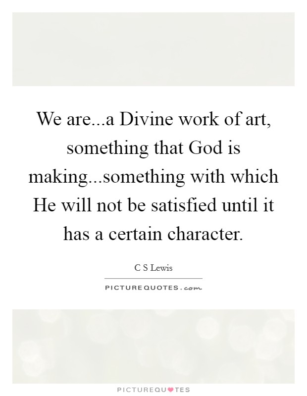 We are...a Divine work of art, something that God is making...something with which He will not be satisfied until it has a certain character Picture Quote #1