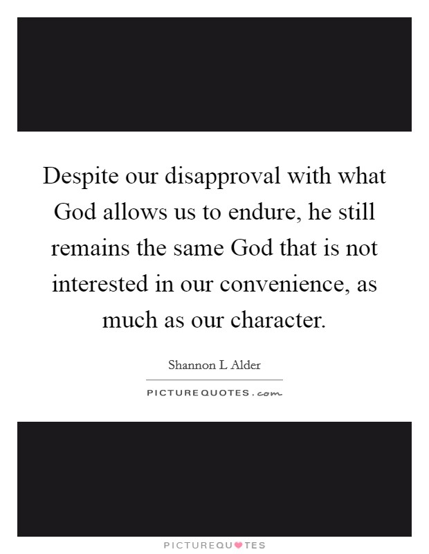 Despite our disapproval with what God allows us to endure, he still remains the same God that is not interested in our convenience, as much as our character Picture Quote #1