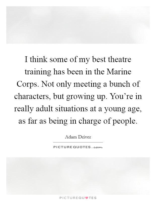 I think some of my best theatre training has been in the Marine Corps. Not only meeting a bunch of characters, but growing up. You're in really adult situations at a young age, as far as being in charge of people Picture Quote #1