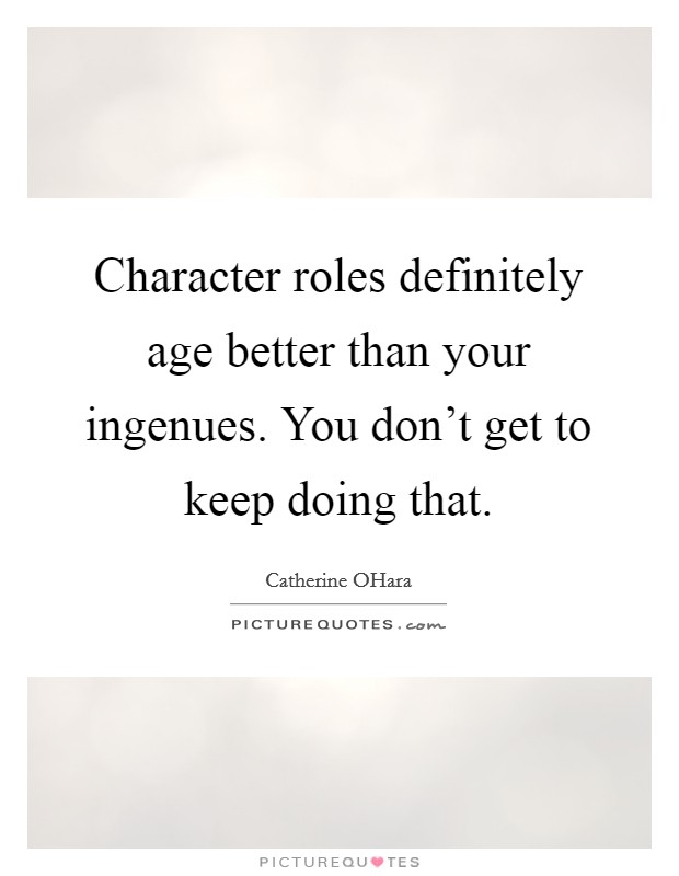 Character roles definitely age better than your ingenues. You don't get to keep doing that Picture Quote #1