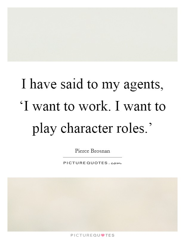 I have said to my agents, 'I want to work. I want to play character roles.' Picture Quote #1