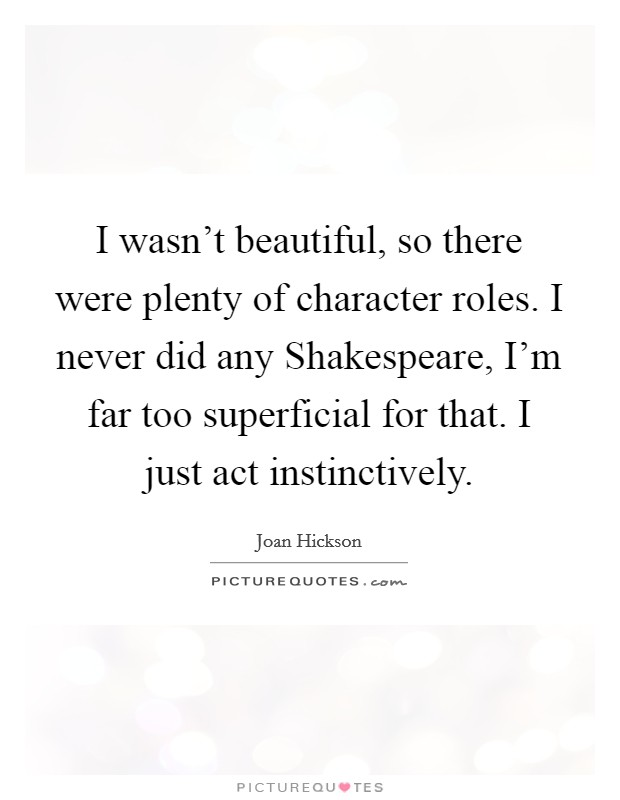I wasn't beautiful, so there were plenty of character roles. I never did any Shakespeare, I'm far too superficial for that. I just act instinctively Picture Quote #1