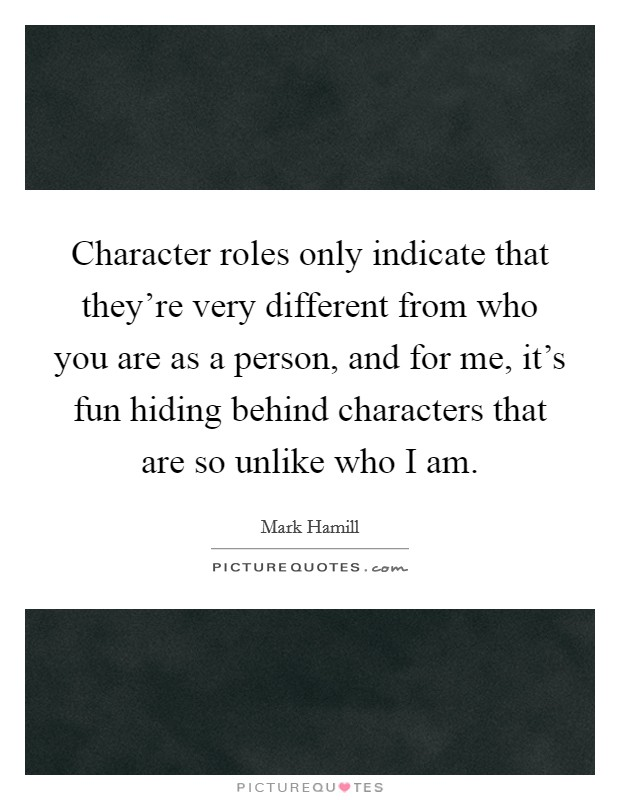 Character roles only indicate that they're very different from who you are as a person, and for me, it's fun hiding behind characters that are so unlike who I am Picture Quote #1