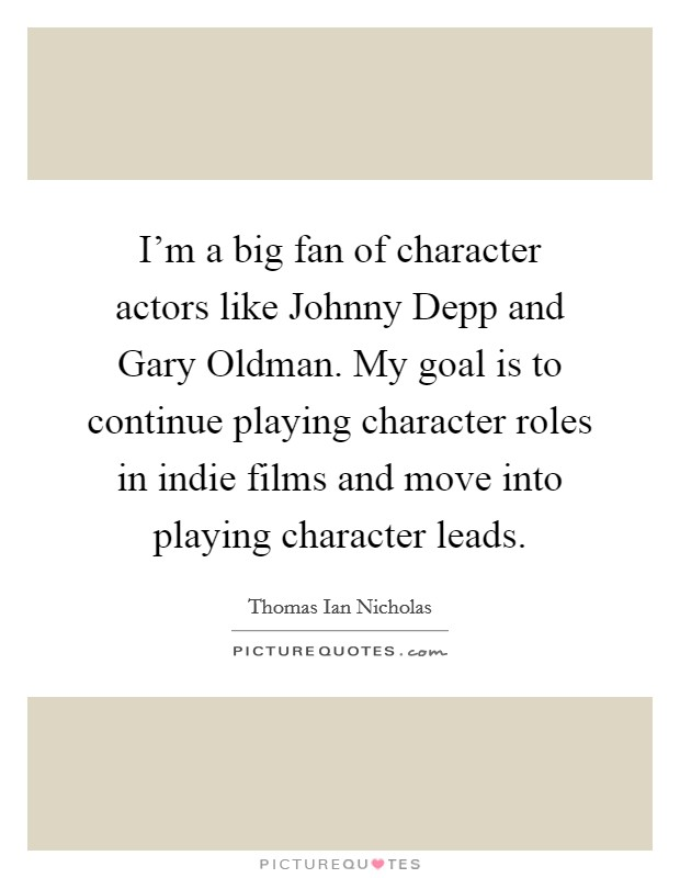 I'm a big fan of character actors like Johnny Depp and Gary Oldman. My goal is to continue playing character roles in indie films and move into playing character leads Picture Quote #1
