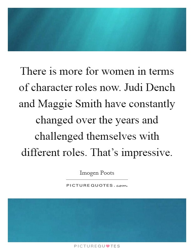 There is more for women in terms of character roles now. Judi Dench and Maggie Smith have constantly changed over the years and challenged themselves with different roles. That's impressive Picture Quote #1