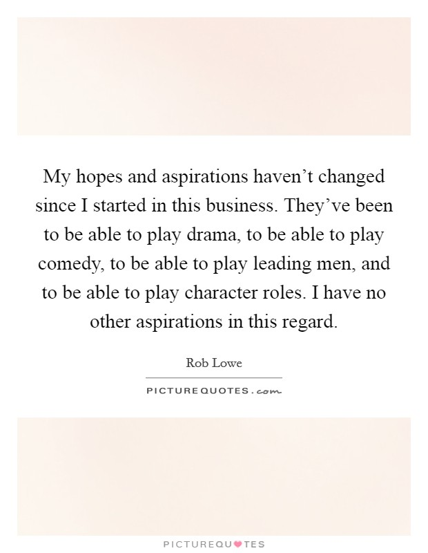 My hopes and aspirations haven't changed since I started in this business. They've been to be able to play drama, to be able to play comedy, to be able to play leading men, and to be able to play character roles. I have no other aspirations in this regard Picture Quote #1