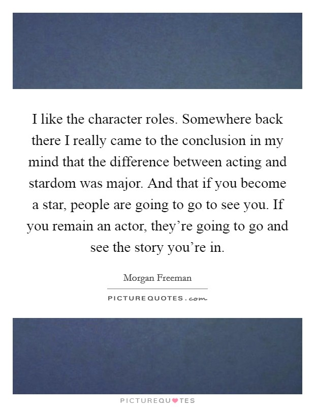 I like the character roles. Somewhere back there I really came to the conclusion in my mind that the difference between acting and stardom was major. And that if you become a star, people are going to go to see you. If you remain an actor, they're going to go and see the story you're in Picture Quote #1