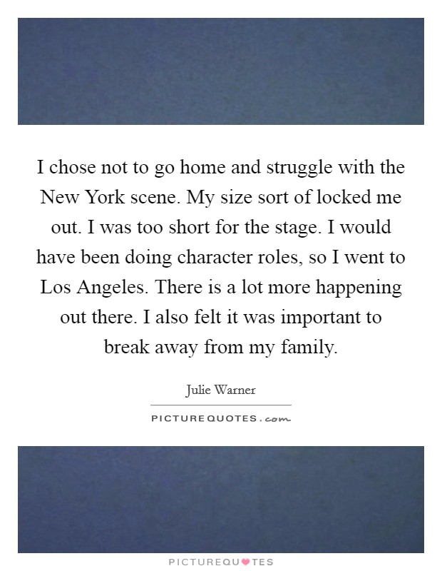 I chose not to go home and struggle with the New York scene. My size sort of locked me out. I was too short for the stage. I would have been doing character roles, so I went to Los Angeles. There is a lot more happening out there. I also felt it was important to break away from my family Picture Quote #1