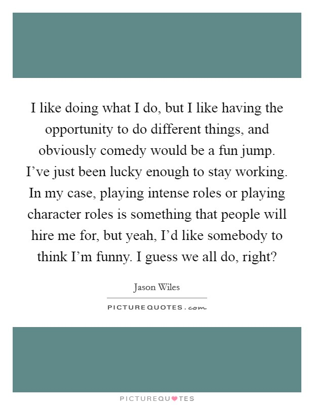 I like doing what I do, but I like having the opportunity to do different things, and obviously comedy would be a fun jump. I've just been lucky enough to stay working. In my case, playing intense roles or playing character roles is something that people will hire me for, but yeah, I'd like somebody to think I'm funny. I guess we all do, right? Picture Quote #1