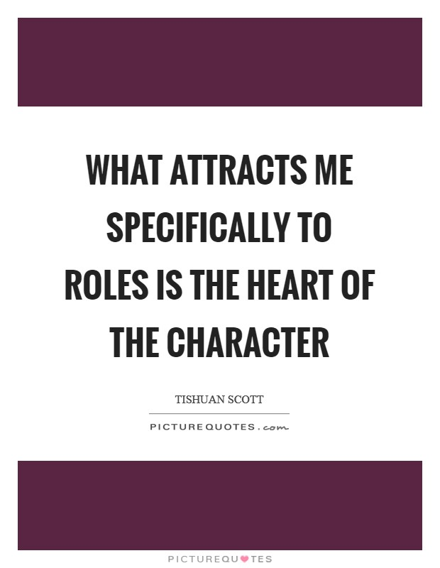 What attracts me specifically to roles is the heart of the character Picture Quote #1