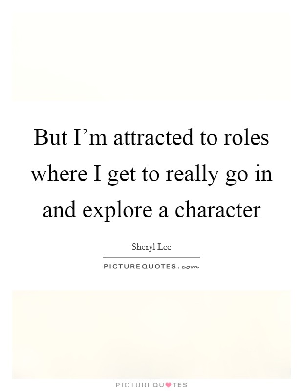But I'm attracted to roles where I get to really go in and explore a character Picture Quote #1