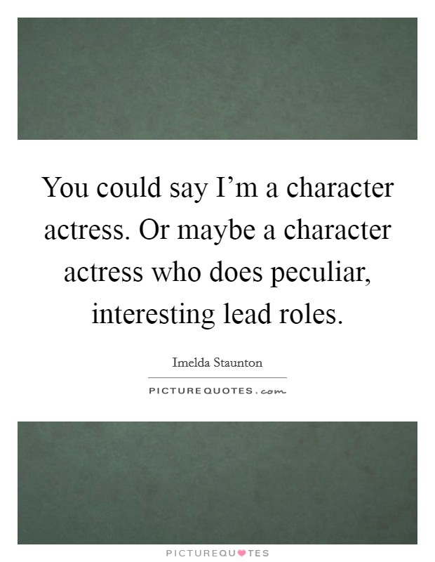 You could say I'm a character actress. Or maybe a character actress who does peculiar, interesting lead roles Picture Quote #1