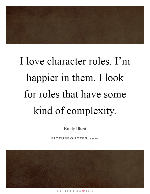 I love character roles. I'm happier in them. I look for roles that have some kind of complexity Picture Quote #1