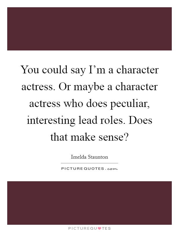 You could say I'm a character actress. Or maybe a character actress who does peculiar, interesting lead roles. Does that make sense? Picture Quote #1