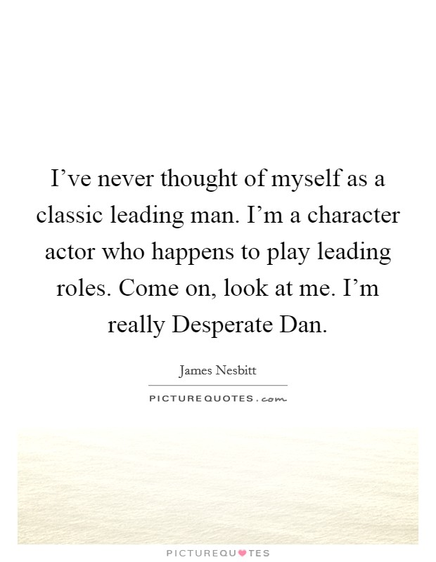 I've never thought of myself as a classic leading man. I'm a character actor who happens to play leading roles. Come on, look at me. I'm really Desperate Dan Picture Quote #1