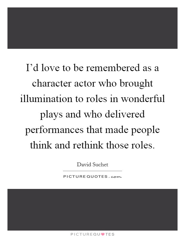 I'd love to be remembered as a character actor who brought illumination to roles in wonderful plays and who delivered performances that made people think and rethink those roles Picture Quote #1