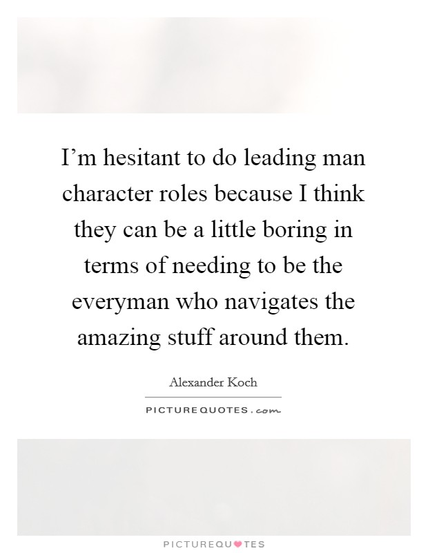 I'm hesitant to do leading man character roles because I think they can be a little boring in terms of needing to be the everyman who navigates the amazing stuff around them Picture Quote #1