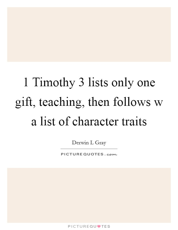 1 Timothy 3 lists only one gift, teaching, then follows w a list of character traits Picture Quote #1