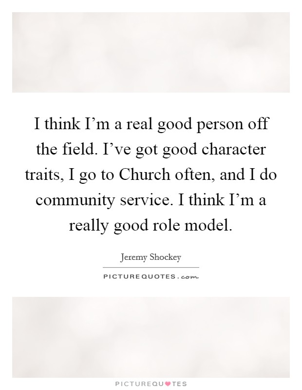 I think I'm a real good person off the field. I've got good character traits, I go to Church often, and I do community service. I think I'm a really good role model Picture Quote #1