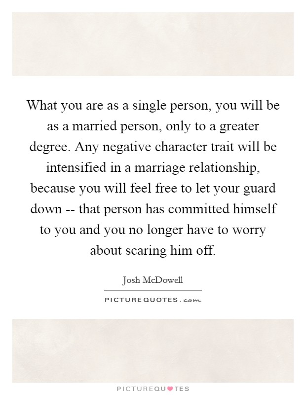 What you are as a single person, you will be as a married person, only to a greater degree. Any negative character trait will be intensified in a marriage relationship, because you will feel free to let your guard down -- that person has committed himself to you and you no longer have to worry about scaring him off Picture Quote #1