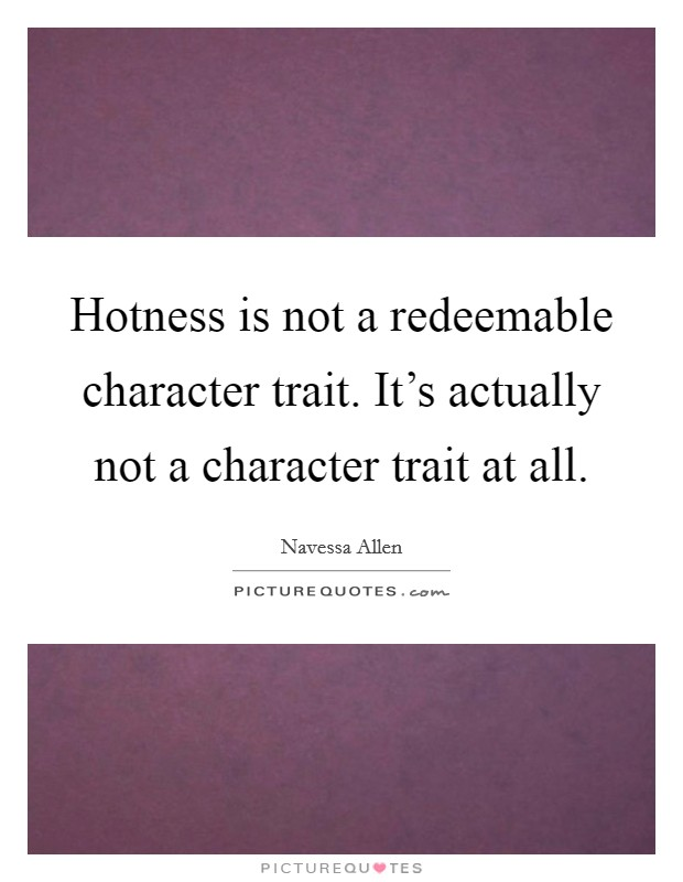 Hotness is not a redeemable character trait. It's actually not a character trait at all Picture Quote #1