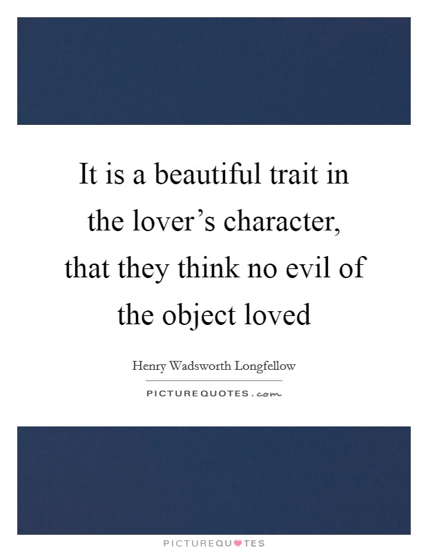 It is a beautiful trait in the lover's character, that they think no evil of the object loved Picture Quote #1