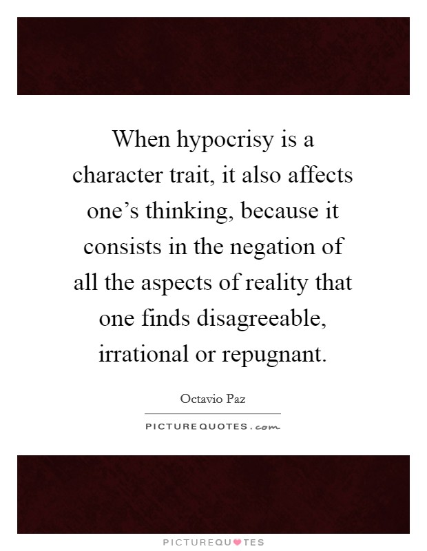 When hypocrisy is a character trait, it also affects one's thinking, because it consists in the negation of all the aspects of reality that one finds disagreeable, irrational or repugnant Picture Quote #1