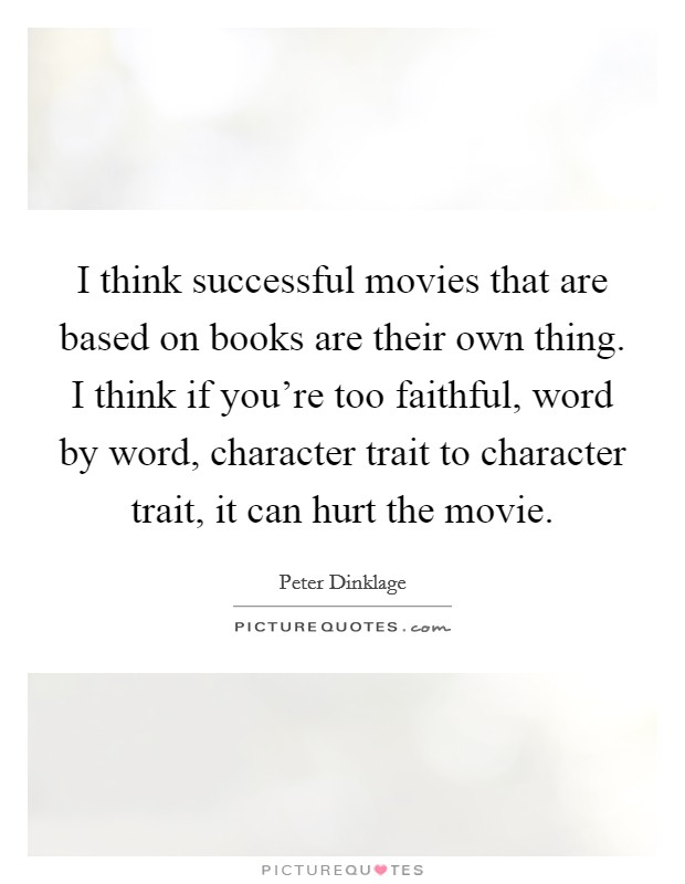 I think successful movies that are based on books are their own thing. I think if you're too faithful, word by word, character trait to character trait, it can hurt the movie Picture Quote #1