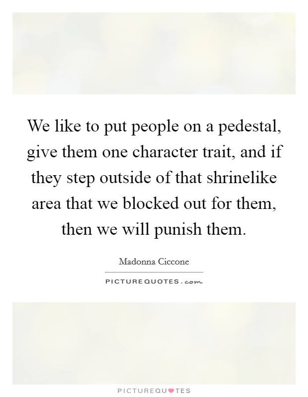 We like to put people on a pedestal, give them one character trait, and if they step outside of that shrinelike area that we blocked out for them, then we will punish them Picture Quote #1