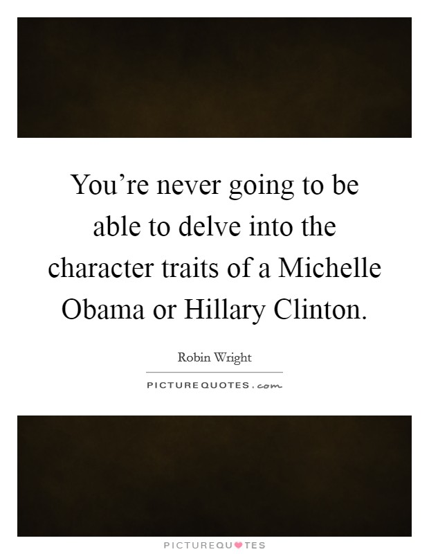 You're never going to be able to delve into the character traits of a Michelle Obama or Hillary Clinton Picture Quote #1